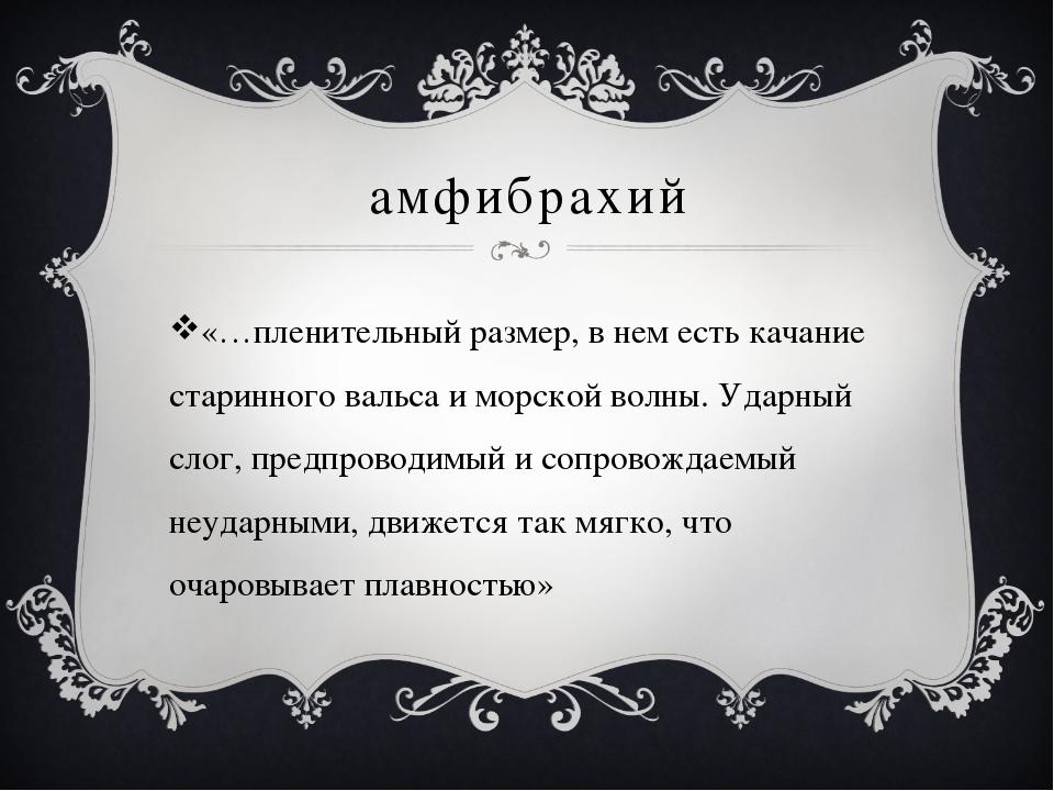 амфибрахий «…пленительный размер, в нем есть качание старинного вальса и морс...