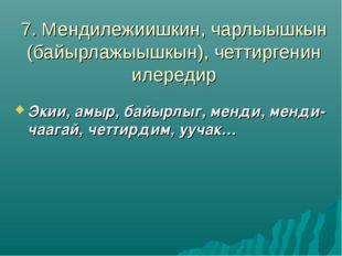 7. Мендилежиишкин, чарлыышкын (байырлажыышкын), четтиргенин илередир Экии, ам