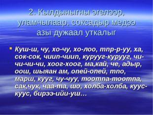 2. Кылдыныгны эгелээр, уламчылаар, соксадыр медээ азы дужаал уткалыг Куш-ш, ч