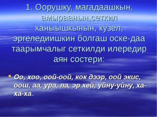 1. Оорушку, магадаашкын, амыраанын,сеткил ханыышкынын, кузел, эргеледиишкин б
