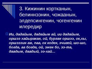 3. Кижинин кортканын, белиннээнин, чожаанын, элдепсингенин, чогенгенин илеред