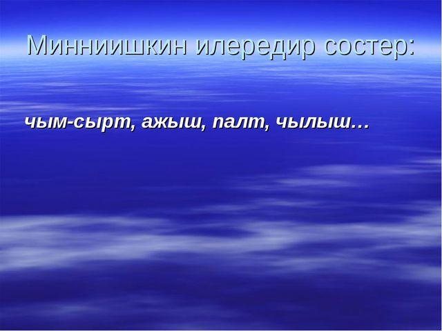 Минниишкин илередир состер: чым-сырт, ажыш, палт, чылыш…