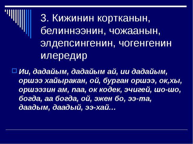 3. Кижинин кортканын, белиннээнин, чожаанын, элдепсингенин, чогенгенин илеред...