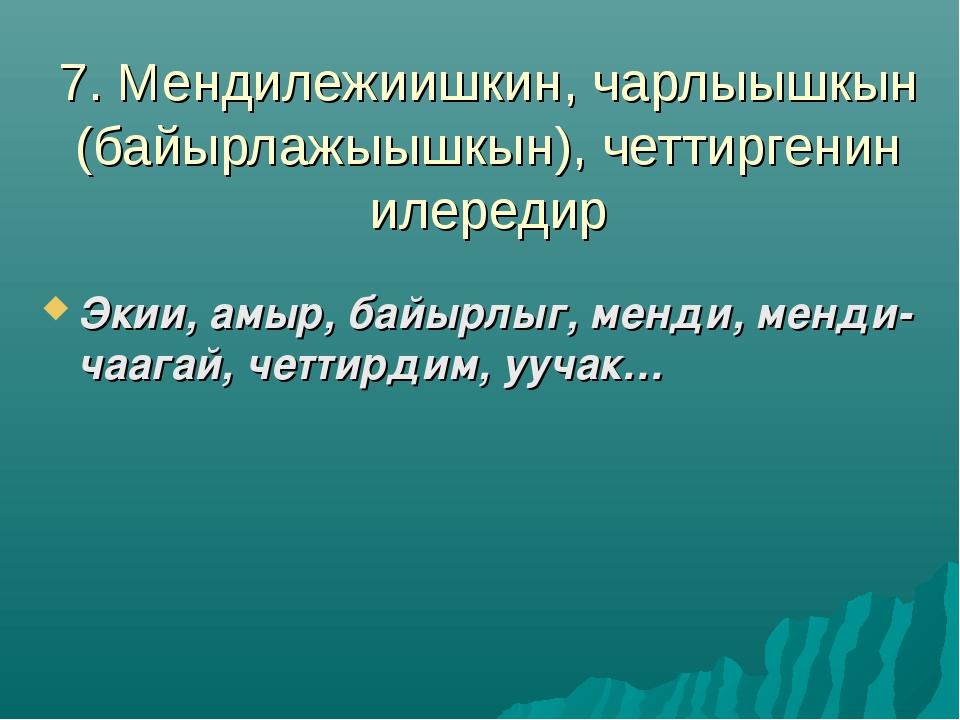 7. Мендилежиишкин, чарлыышкын (байырлажыышкын), четтиргенин илередир Экии, ам...