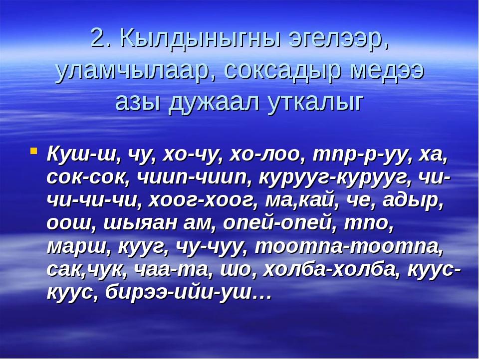 2. Кылдыныгны эгелээр, уламчылаар, соксадыр медээ азы дужаал уткалыг Куш-ш, ч...