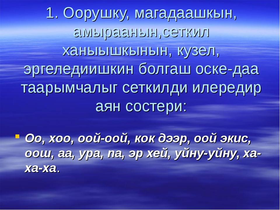 1. Оорушку, магадаашкын, амыраанын,сеткил ханыышкынын, кузел, эргеледиишкин б...