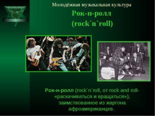 Молодёжная музыкальная культура Рок-н-ролл (rock`n`roll) Рок-н-ролл (rock`n`r