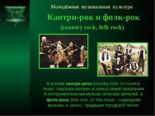 Молодёжная музыкальная культура Кантри-рок и фолк-рок (country rock, folk roc
