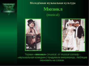 Молодёжная музыкальная культура Мюзикл (musical) Термин «мюзикл» (musical, от