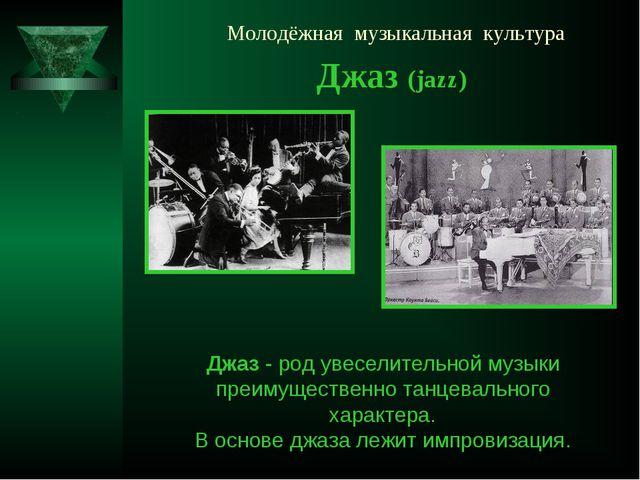 Молодёжная музыкальная культура Джаз (jazz) Джаз - род увеселительной музыки...