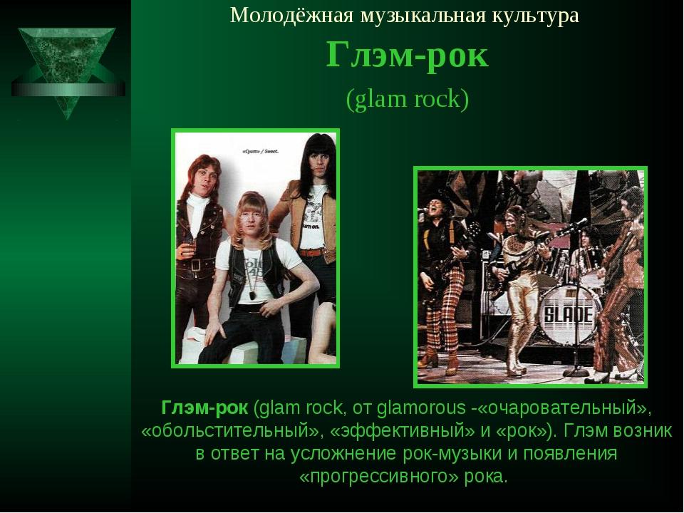 Молодёжная музыкальная культура Глэм-рок (glam rock) Глэм-рок (glam rock, от...