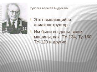 Туполев Алексей Андреевич Этот выдающийся авиаконструктор . Им были созданы т