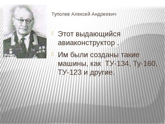 Туполев Алексей Андреевич Этот выдающийся авиаконструктор . Им были созданы т...