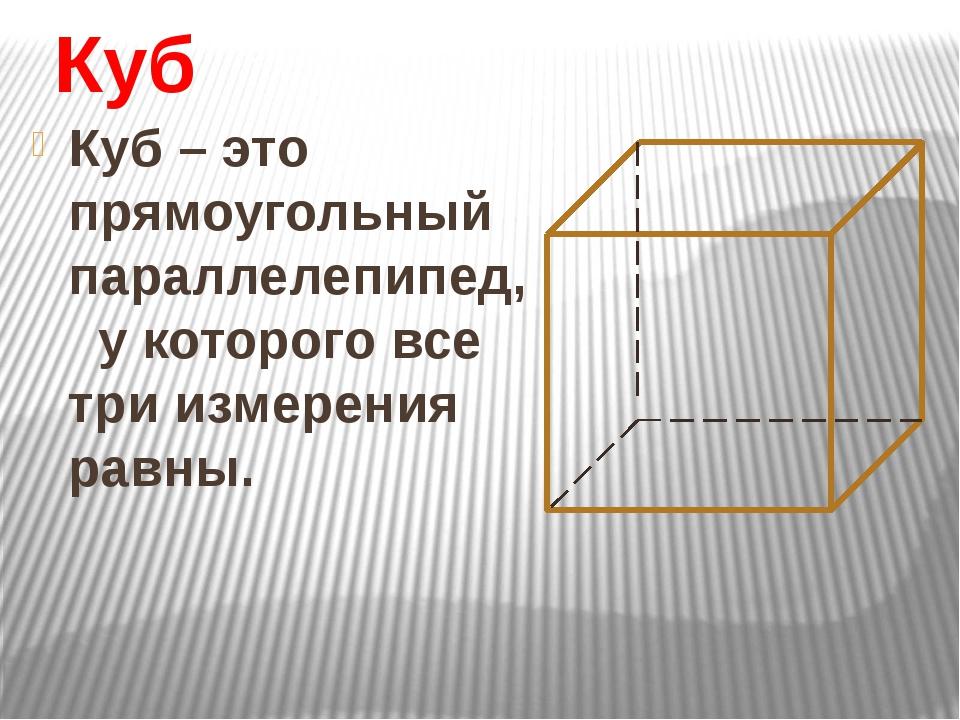 Куб Куб – это прямоугольный параллелепипед, у которого все три измерения равны.