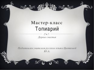 Мастер-класс Топиарий Дерево счастья Подготовлен учителем русского языка Цвет
