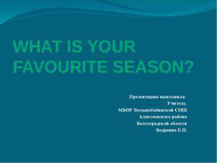 WHAT IS YOUR FAVOURITE SEASON? Презентацию выполнила: Учитель МБОУ Большебаби