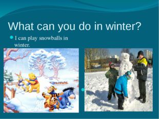 What can you do in winter? I can play snowballs in winter. I can make a snowm