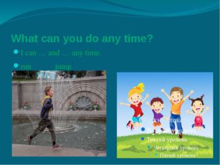 What can you do any time? I can … and … any time. run jump