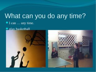 What can you do any time? I can … any time. play basketball I can… any time.