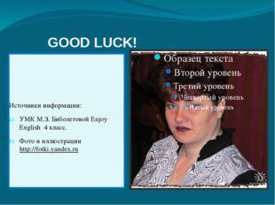 GOOD LUCK! Источники информации: УМК М.З. Биболетовой Enjoy English 4 класс.