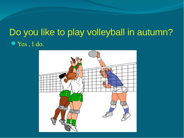 Do you like to play volleyball in autumn? Yes , I do. No, I don't.