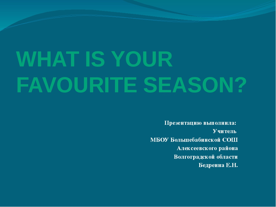 WHAT IS YOUR FAVOURITE SEASON? Презентацию выполнила: Учитель МБОУ Большебаби...