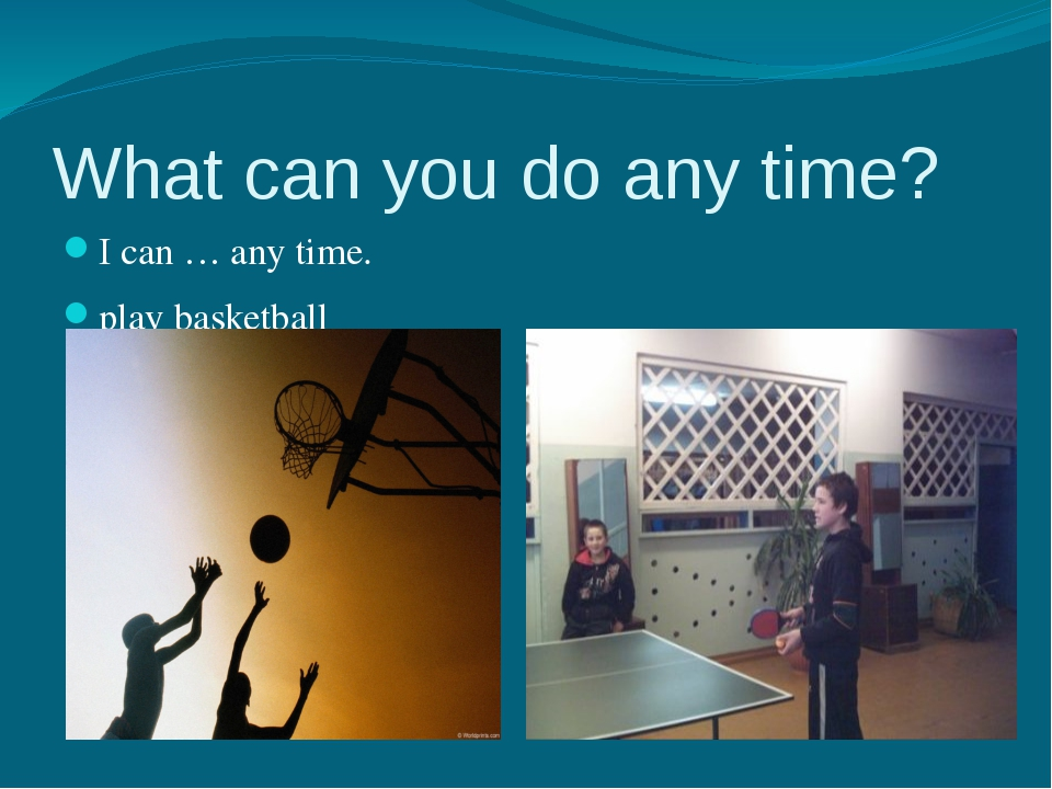 What can you do any time? I can … any time. play basketball I can… any time....