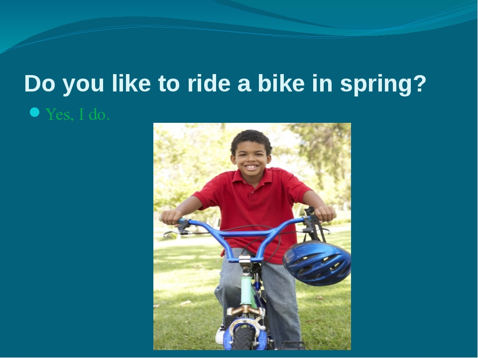 Do you like to ride a bike in spring? Yes, I do. No, I don't.