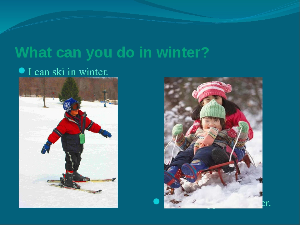 What can you do in winter? I can ski in winter. I can toboggan in winter.