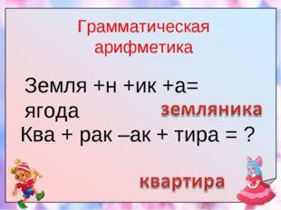 Грамматическая арифметика Ква + рак –ак + тира = ? Земля +н +ик +а= ягода