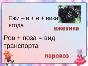 Ежи – и + е + вика = ягода Ров + поза = вид транспорта