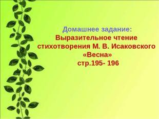 Домашнее задание: Выразительное чтение стихотворения М. В. Исаковского «Весна
