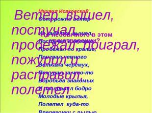 Михаил Исаковский Осторожно ветер Из калитки вышел, Постучал в окошко, Пробеж
