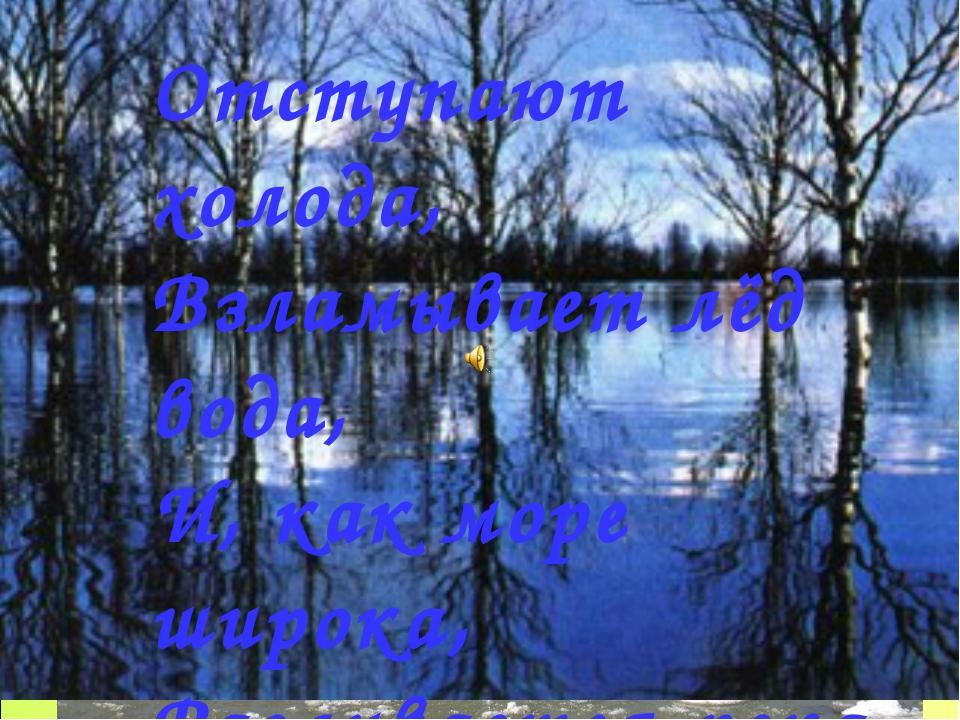 Отступают холода, Взламывает лёд вода, И, как море широка, Разливается река....