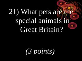 21) What pets are the special animals in Great Britain? (3 points)