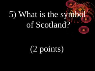 5) What is the symbol of Scotland? (2 points)