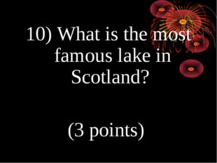 10) What is the most famous lake in Scotland? (3 points)