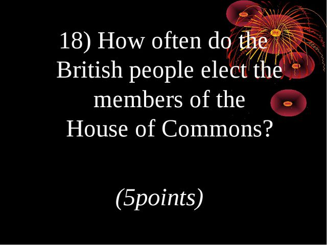 18) How often do the British people elect the members of the House of Commons...