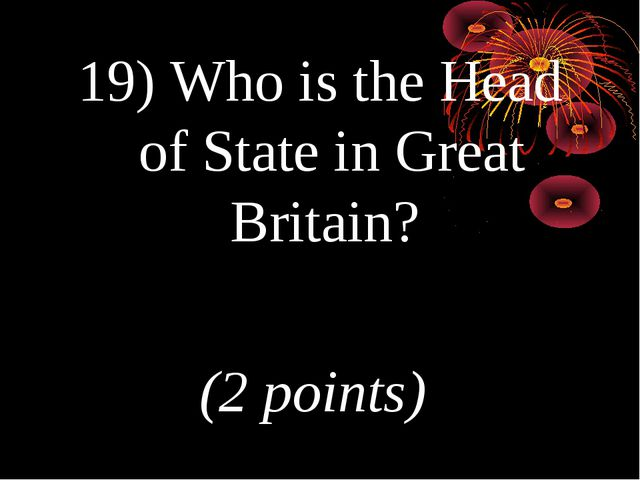19) Who is the Head of State in Great Britain? (2 points)