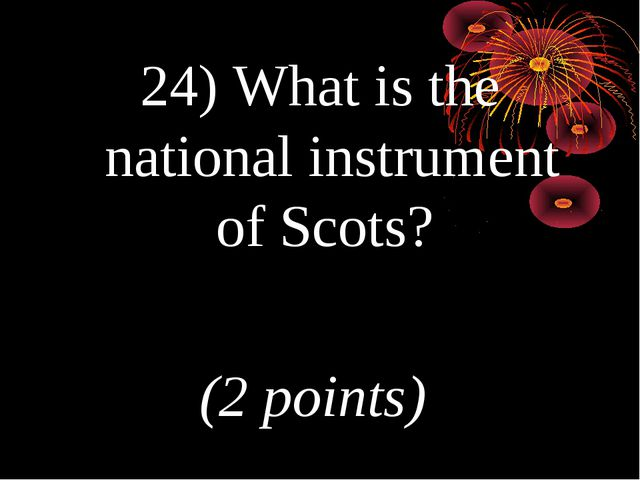 24) What is the national instrument of Scots? (2 points)