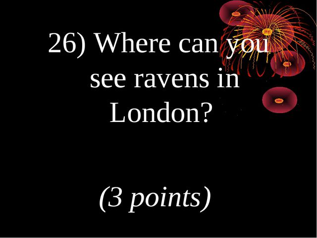 26) Where can you see ravens in London? (3 points)