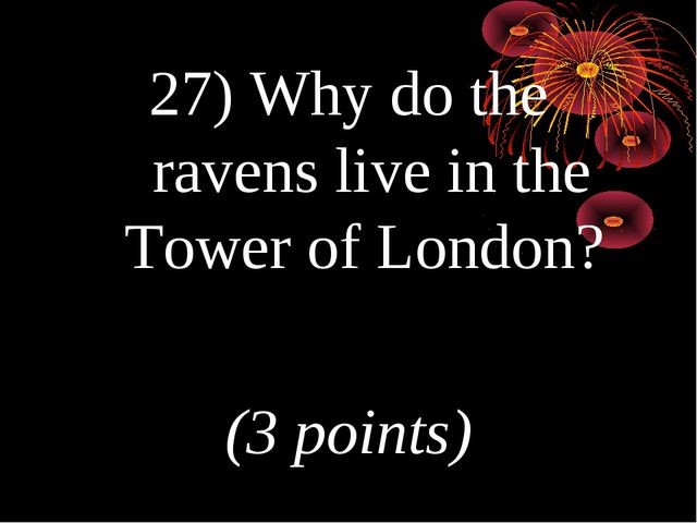 27) Why do the ravens live in the Tower of London? (3 points)