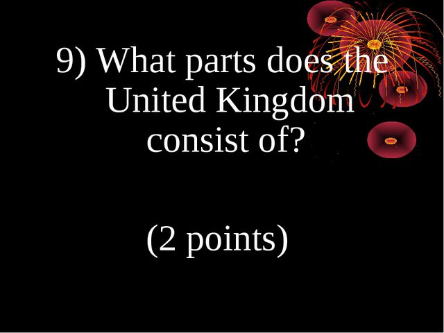 9) What parts does the United Kingdom consist of? (2 points)