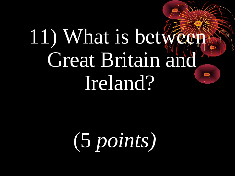 11) What is between Great Britain and Ireland? (5 points)