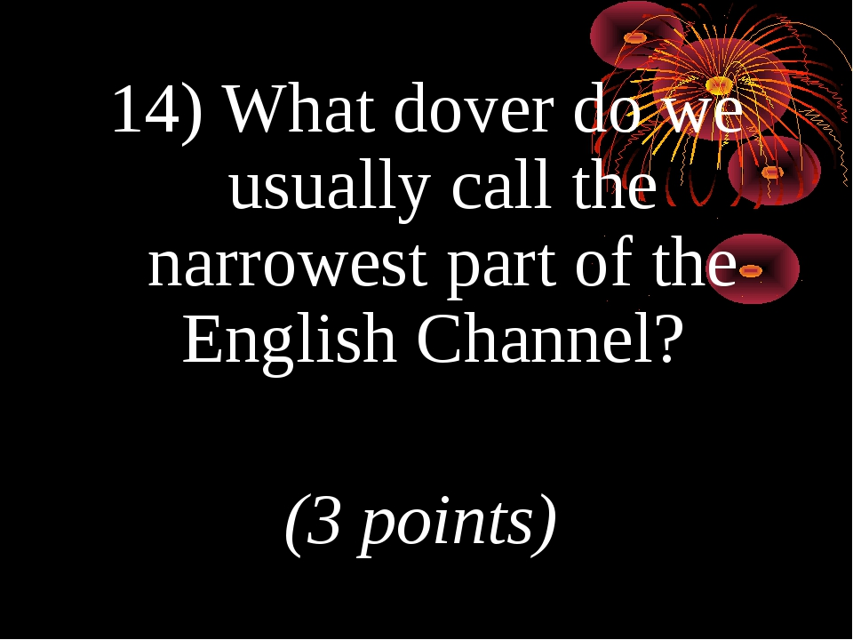 14) What dover do we usually call the narrowest part of the English Channel?...