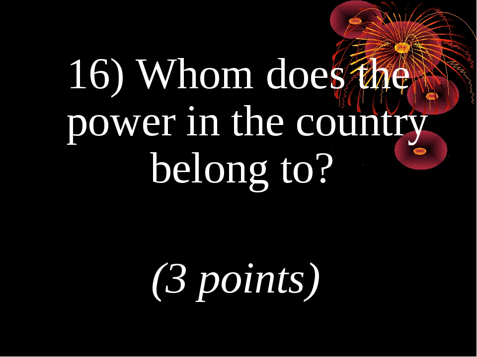 16) Whom does the power in the country belong to? (3 points)