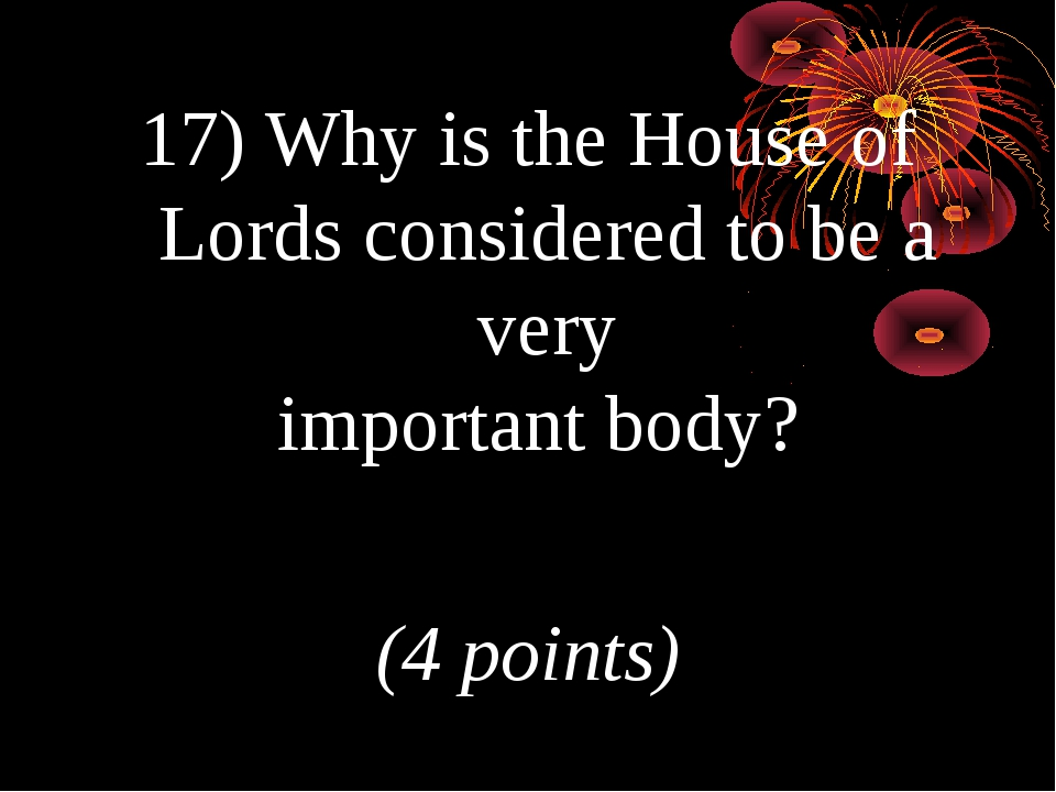 17) Why is the House of Lords considered to be a very important body? (4 poin...