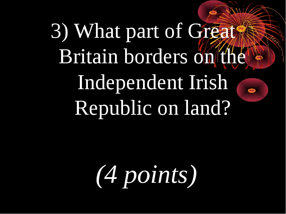 3) What part of Great Britain borders on the Independent Irish Republic on la...