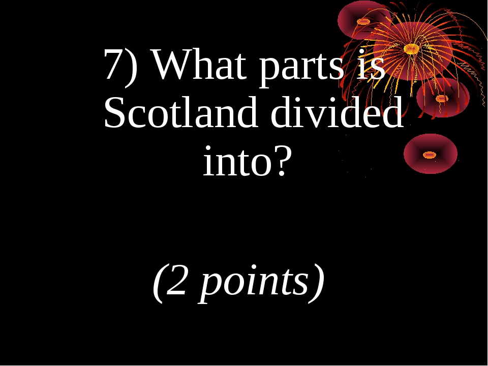 7) What parts is Scotland divided into? (2 points)