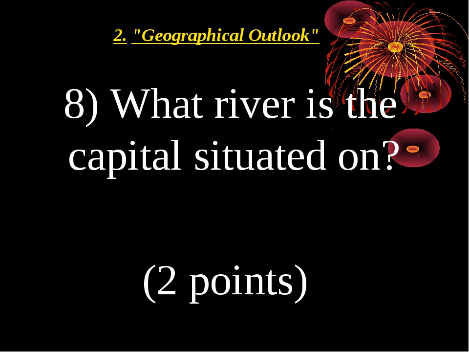 """8) What river is the capital situated on? (2 points) 2.""""Geographical Outlook"""""""